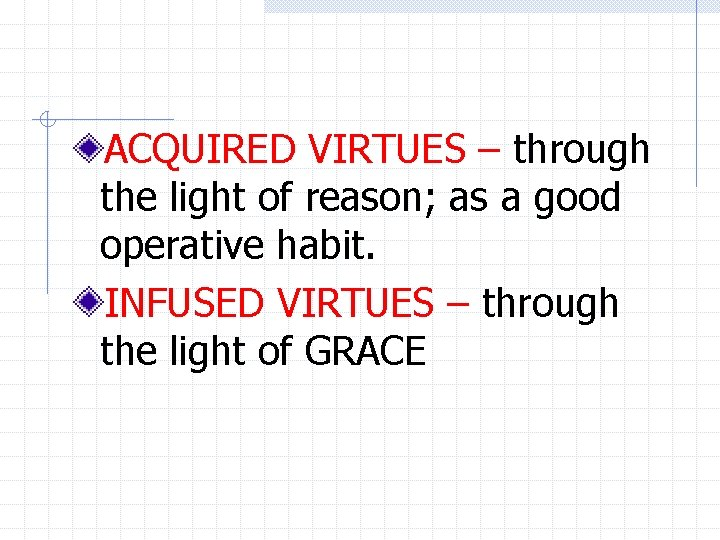 ACQUIRED VIRTUES – through the light of reason; as a good operative habit. INFUSED