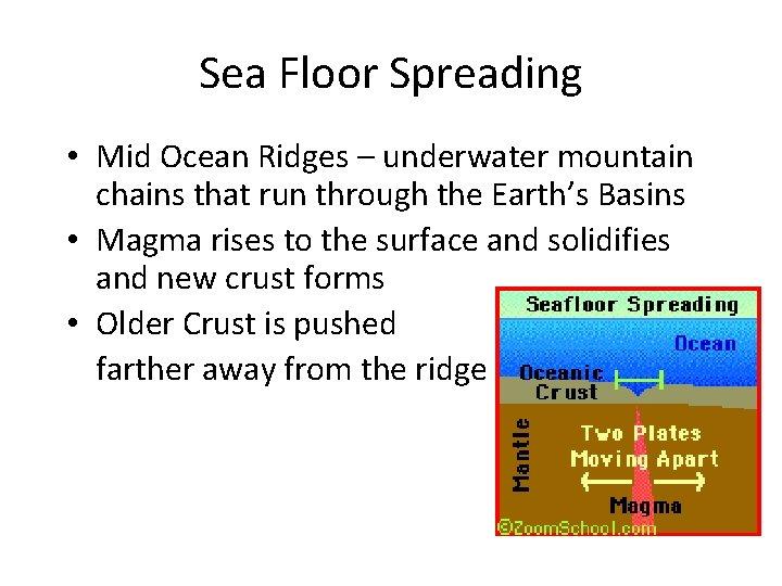 Sea Floor Spreading • Mid Ocean Ridges – underwater mountain chains that run through