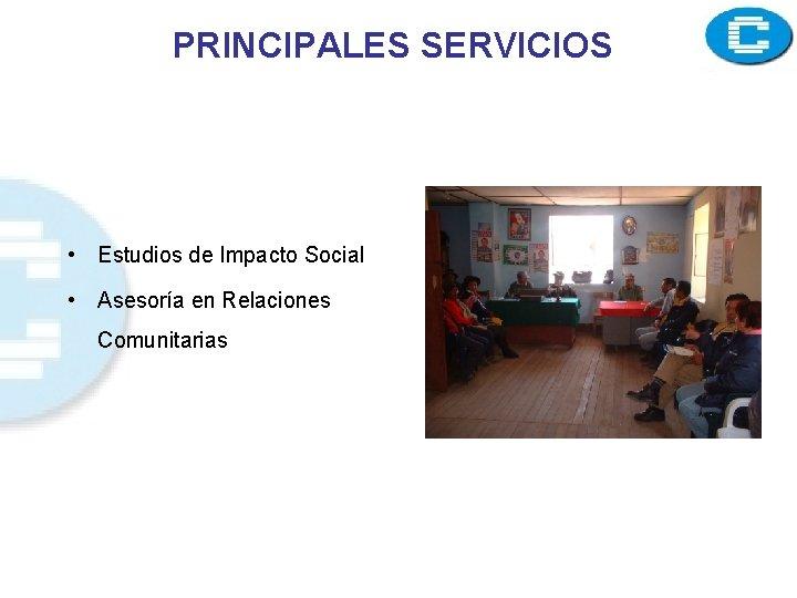PRINCIPALES SERVICIOS • Estudios de Impacto Social • Asesoría en Relaciones Comunitarias