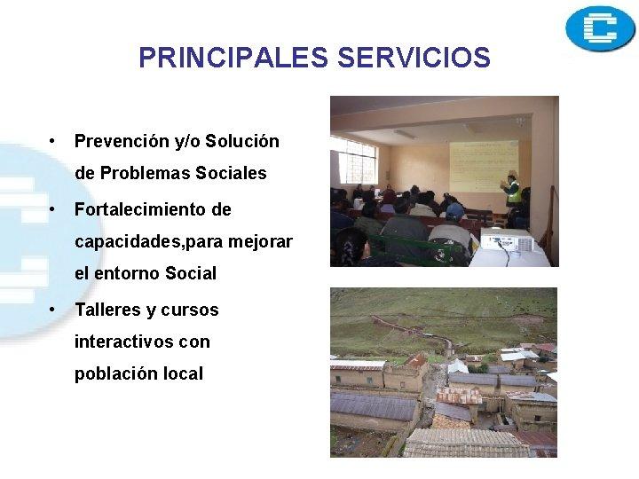 PRINCIPALES SERVICIOS • Prevención y/o Solución de Problemas Sociales • Fortalecimiento de capacidades, para