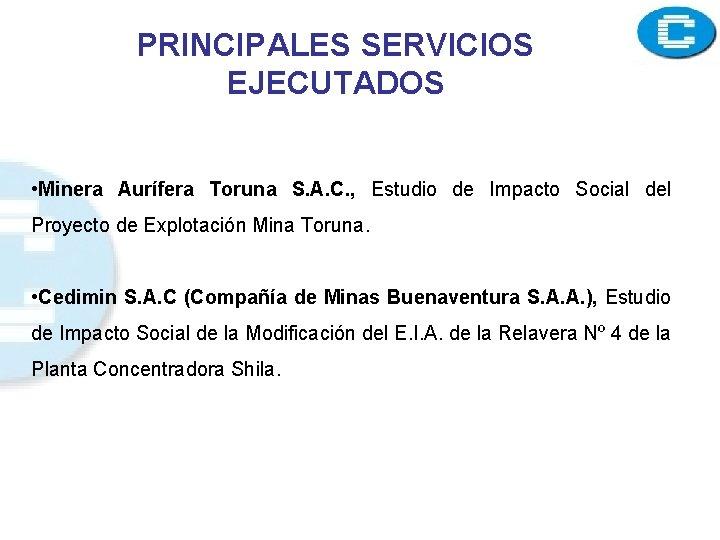 PRINCIPALES SERVICIOS EJECUTADOS • Minera Aurífera Toruna S. A. C. , Estudio de Impacto