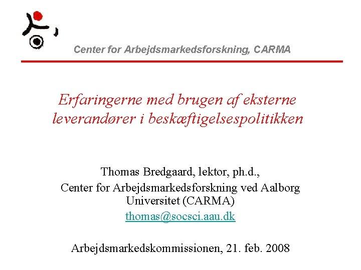 Center for Arbejdsmarkedsforskning, CARMA Erfaringerne med brugen af eksterne leverandører i beskæftigelsespolitikken Thomas Bredgaard,