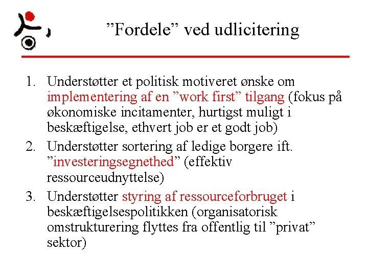 """""""Fordele"""" ved udlicitering 1. Understøtter et politisk motiveret ønske om implementering af en """"work"""