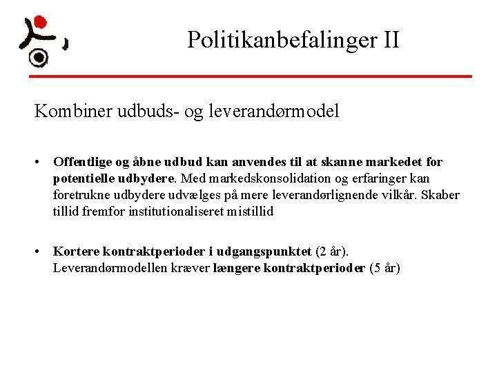 Politikanbefalinger II Kombiner udbuds- og leverandørmodel • Offentlige og åbne udbud kan anvendes til