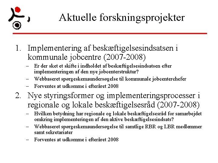 Aktuelle forskningsprojekter 1. Implementering af beskæftigelsesindsatsen i kommunale jobcentre (2007 -2008) – Er der