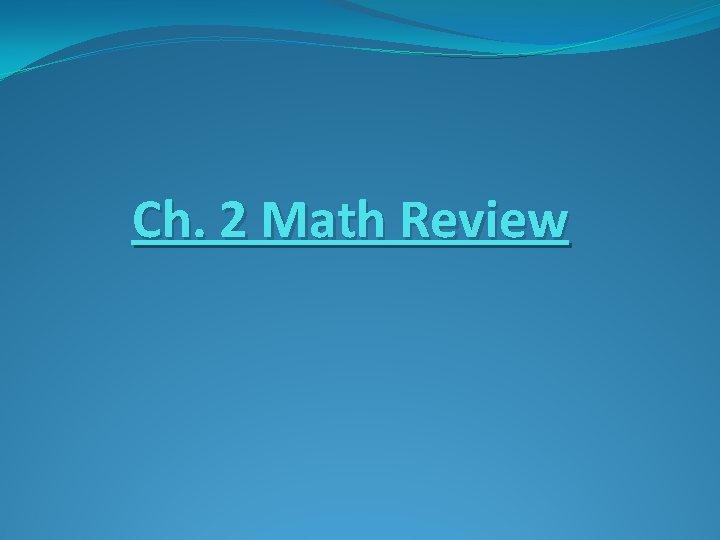 Ch. 2 Math Review