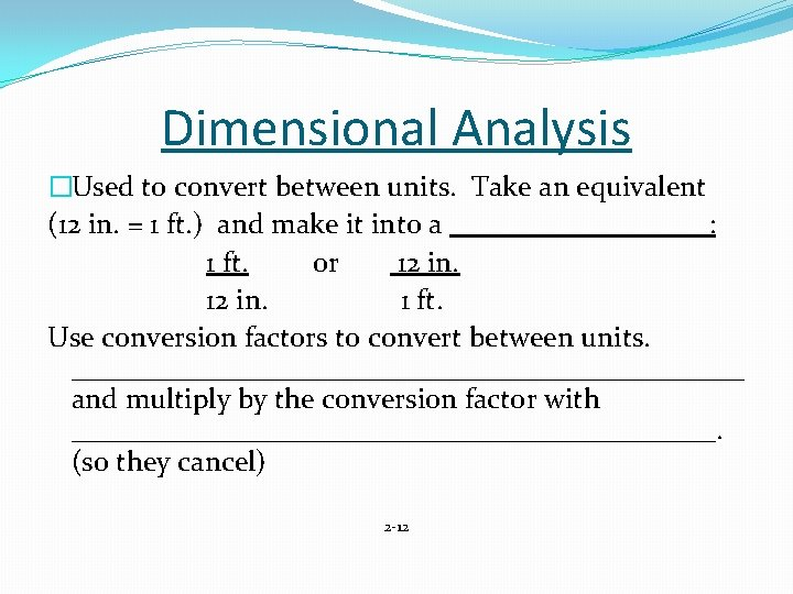 Dimensional Analysis �Used to convert between units. Take an equivalent (12 in. = 1