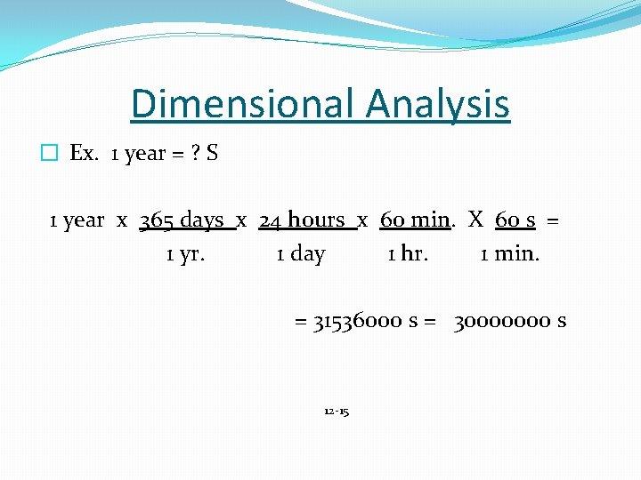 Dimensional Analysis � Ex. 1 year = ? S 1 year x 365 days