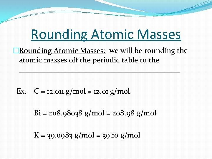 Rounding Atomic Masses �Rounding Atomic Masses: we will be rounding the atomic masses off