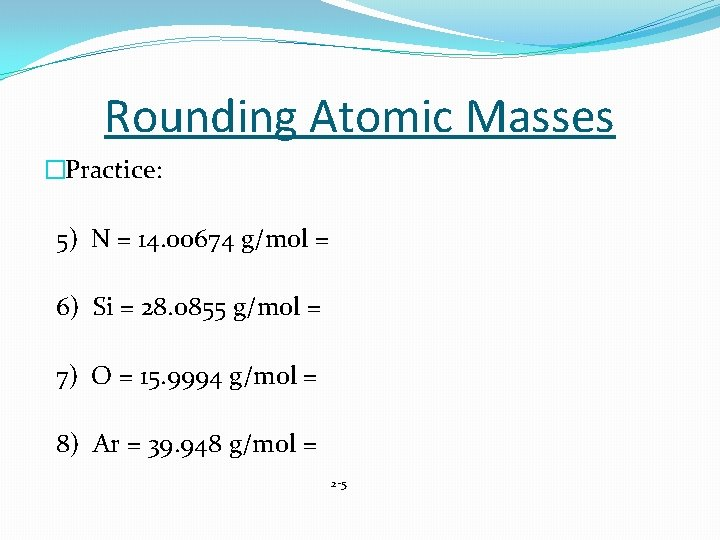 Rounding Atomic Masses �Practice: 5) N = 14. 00674 g/mol = 6) Si =