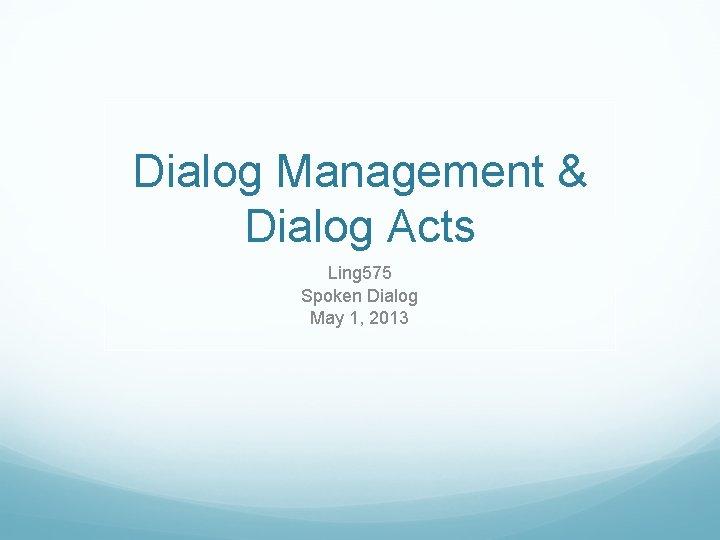 Dialog Management & Dialog Acts Ling 575 Spoken Dialog May 1, 2013