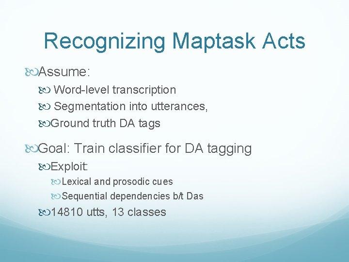 Recognizing Maptask Acts Assume: Word-level transcription Segmentation into utterances, Ground truth DA tags Goal:
