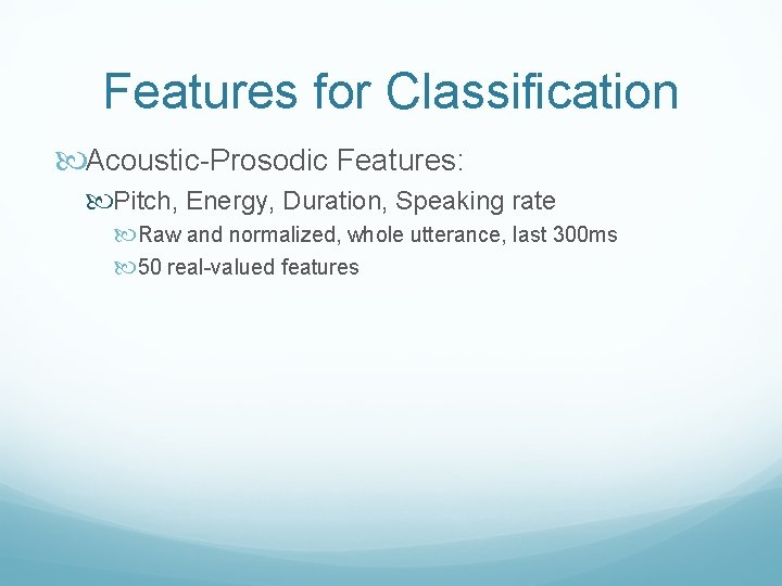 Features for Classification Acoustic-Prosodic Features: Pitch, Energy, Duration, Speaking rate Raw and normalized, whole