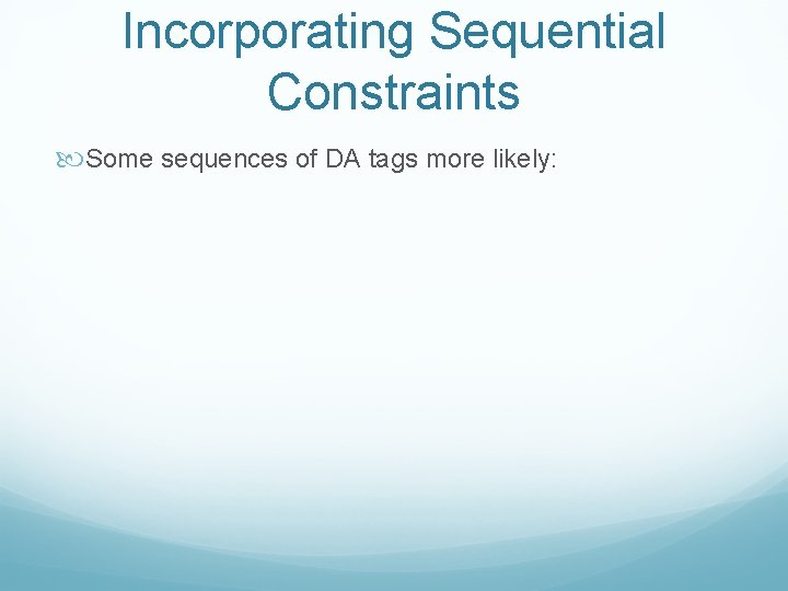 Incorporating Sequential Constraints Some sequences of DA tags more likely: