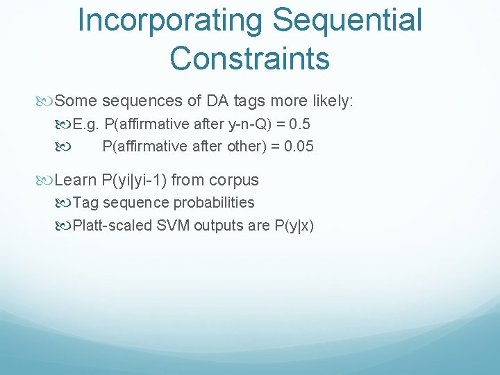Incorporating Sequential Constraints Some sequences of DA tags more likely: E. g. P(affirmative after