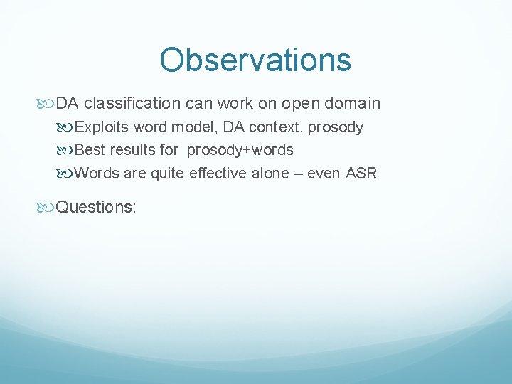 Observations DA classification can work on open domain Exploits word model, DA context, prosody