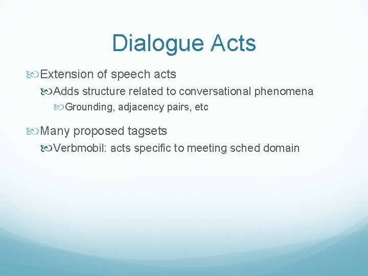 Dialogue Acts Extension of speech acts Adds structure related to conversational phenomena Grounding, adjacency