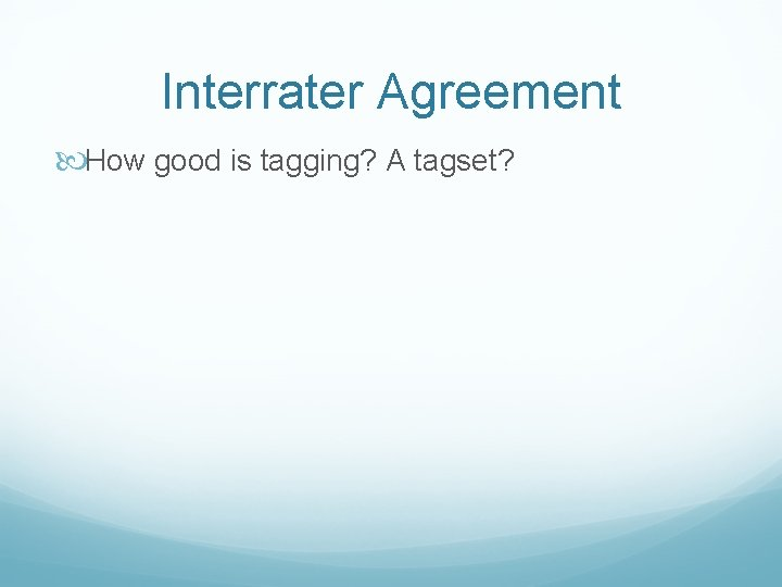 Interrater Agreement How good is tagging? A tagset?