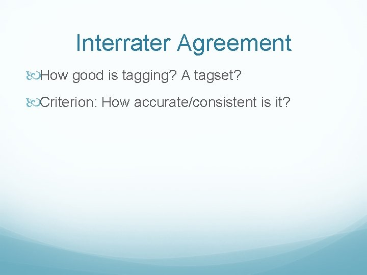 Interrater Agreement How good is tagging? A tagset? Criterion: How accurate/consistent is it?