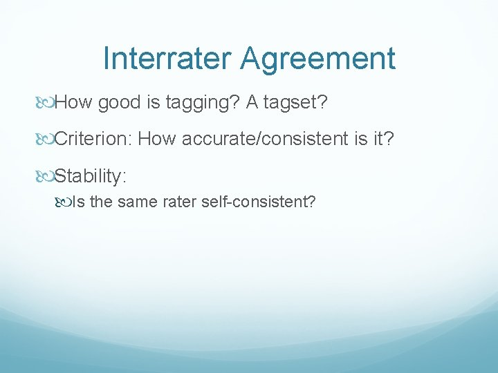 Interrater Agreement How good is tagging? A tagset? Criterion: How accurate/consistent is it? Stability: