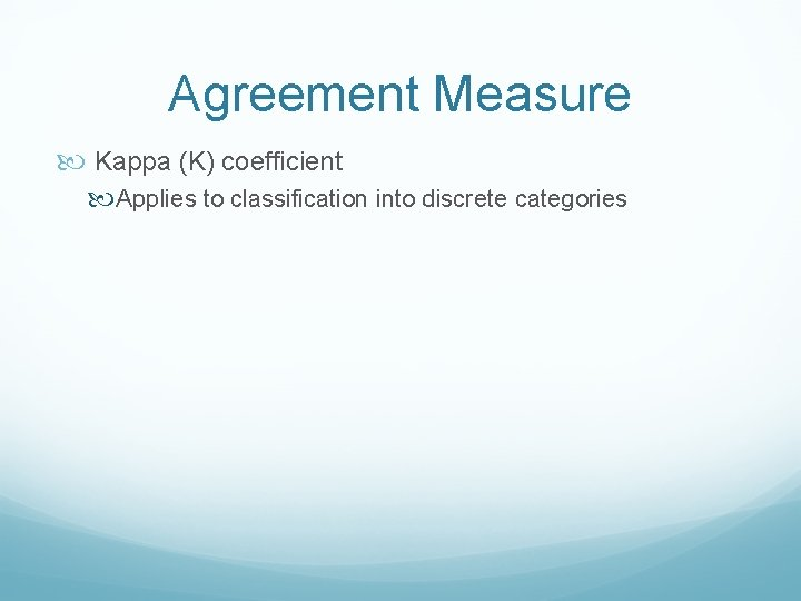 Agreement Measure Kappa (K) coefficient Applies to classification into discrete categories