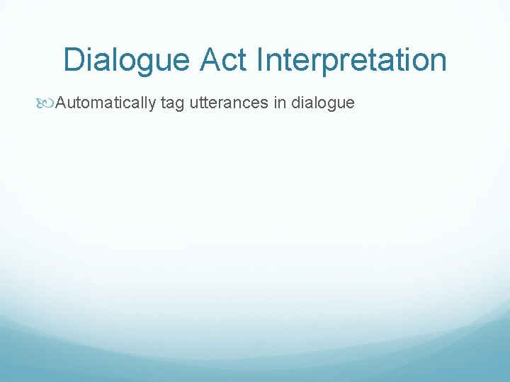 Dialogue Act Interpretation Automatically tag utterances in dialogue