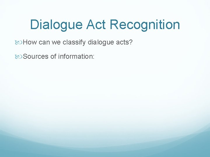 Dialogue Act Recognition How can we classify dialogue acts? Sources of information: