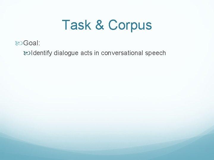 Task & Corpus Goal: Identify dialogue acts in conversational speech