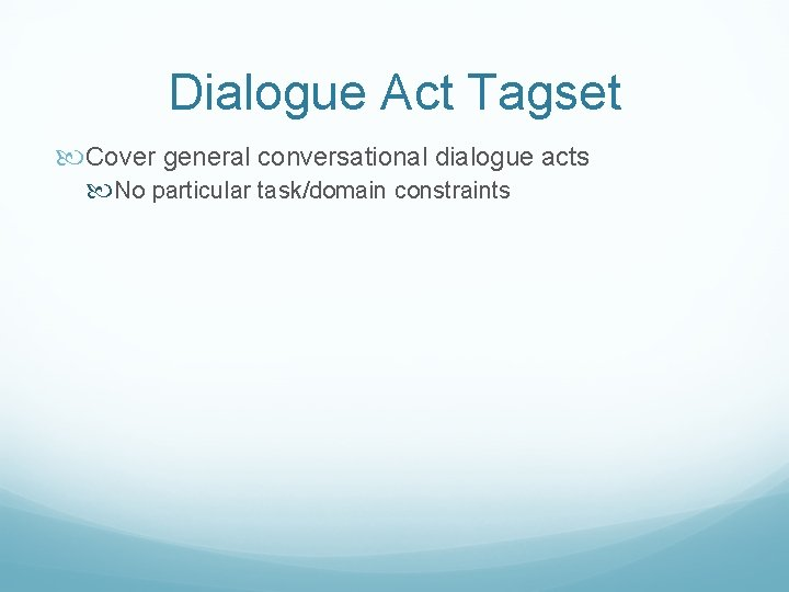 Dialogue Act Tagset Cover general conversational dialogue acts No particular task/domain constraints