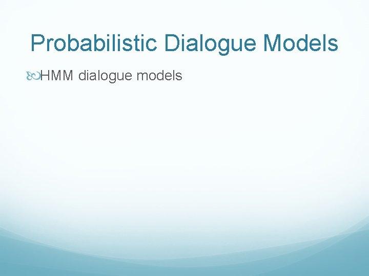 Probabilistic Dialogue Models HMM dialogue models