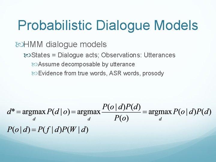Probabilistic Dialogue Models HMM dialogue models States = Dialogue acts; Observations: Utterances Assume decomposable