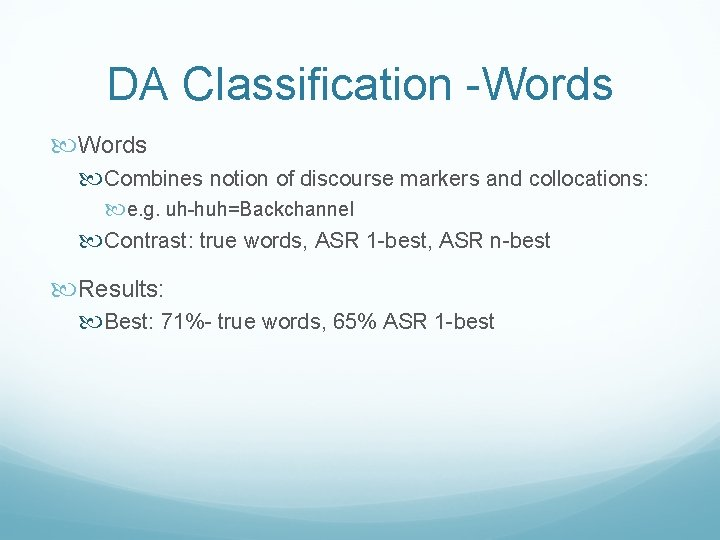 DA Classification -Words Combines notion of discourse markers and collocations: e. g. uh-huh=Backchannel Contrast: