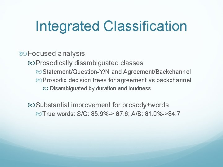 Integrated Classification Focused analysis Prosodically disambiguated classes Statement/Question-Y/N and Agreement/Backchannel Prosodic decision trees for