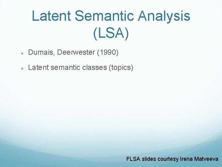 Latent Semantic Analysis (LSA) Dumais, Deerwester (1990) Latent semantic classes (topics) FLSA slides courtesy
