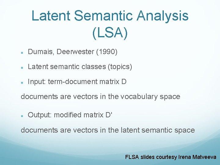 Latent Semantic Analysis (LSA) Dumais, Deerwester (1990) Latent semantic classes (topics) Input: term-document matrix
