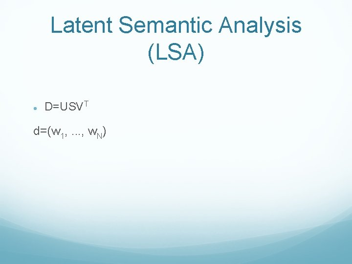 Latent Semantic Analysis (LSA) D=USVT d=(w 1, . . . , w. N)