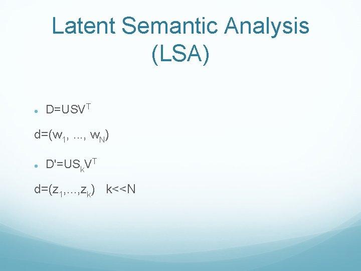 Latent Semantic Analysis (LSA) D=USVT d=(w 1, . . . , w. N) D'=USk.