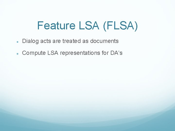 Feature LSA (FLSA) Dialog acts are treated as documents Compute LSA representations for DA's