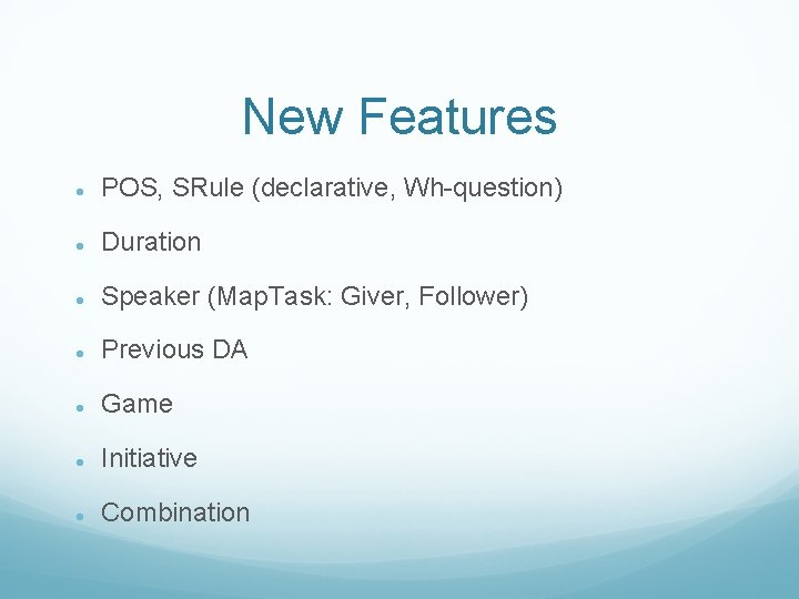 New Features POS, SRule (declarative, Wh-question) Duration Speaker (Map. Task: Giver, Follower) Previous DA