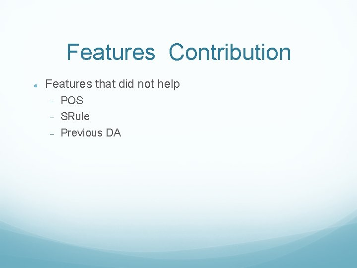 Features Contribution Features that did not help POS SRule Previous DA