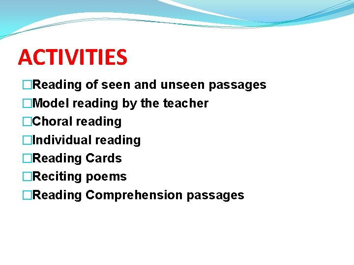 ACTIVITIES �Reading of seen and unseen passages �Model reading by the teacher �Choral reading
