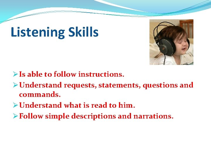 Listening Skills Ø Is able to follow instructions. Ø Understand requests, statements, questions and