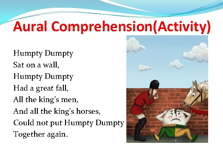Aural Comprehension(Activity) Humpty Dumpty Sat on a wall, Humpty Dumpty Had a great fall,