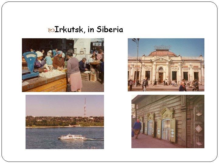 Irkutsk, in Siberia