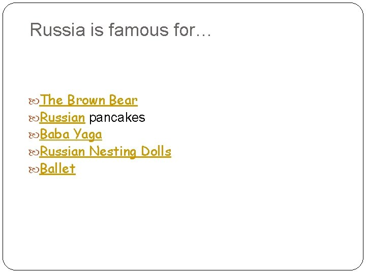Russia is famous for… The Brown Bear Russian pancakes Baba Yaga Russian Nesting Dolls