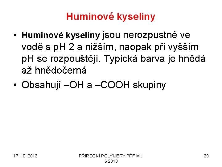 Huminové kyseliny • Huminové kyseliny jsou nerozpustné ve vodě s p. H 2 a