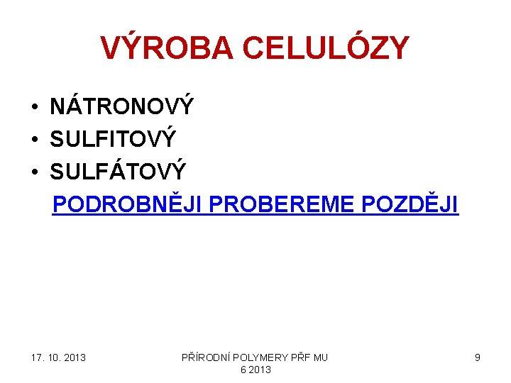VÝROBA CELULÓZY • NÁTRONOVÝ • SULFITOVÝ • SULFÁTOVÝ PODROBNĚJI PROBEREME POZDĚJI 17. 10. 2013