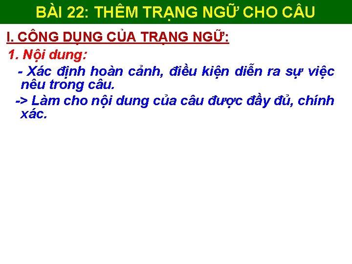 BÀI 22: THÊM TRẠNG NGỮ CHO C U I. CÔNG DỤNG CỦA TRẠNG NGỮ: