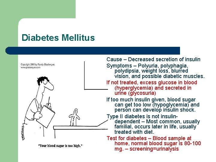 Diabetes Mellitus Cause – Decreased secretion of insulin Symptoms – Polyuria, polyphagia, polydipsia, weight