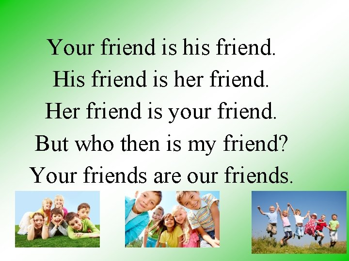 Your friend is his friend. His friend is her friend. Her friend is your